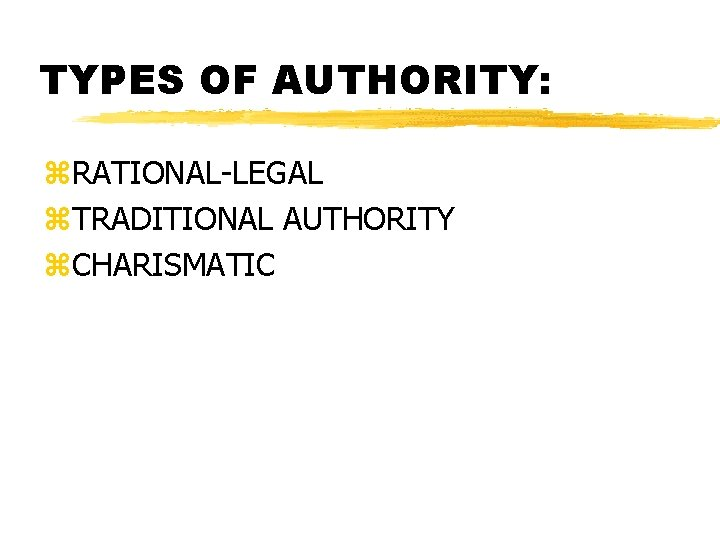 TYPES OF AUTHORITY: z. RATIONAL-LEGAL z. TRADITIONAL AUTHORITY z. CHARISMATIC
