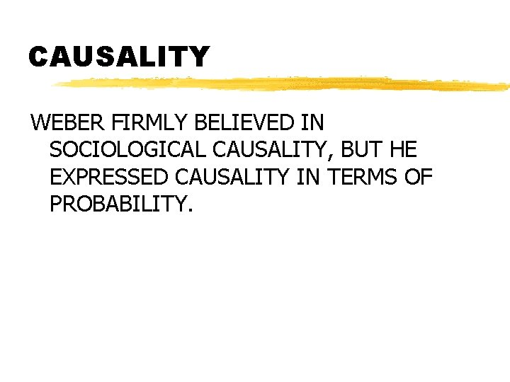 CAUSALITY WEBER FIRMLY BELIEVED IN SOCIOLOGICAL CAUSALITY, BUT HE EXPRESSED CAUSALITY IN TERMS OF