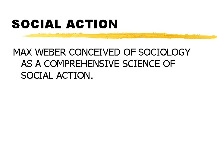 SOCIAL ACTION MAX WEBER CONCEIVED OF SOCIOLOGY AS A COMPREHENSIVE SCIENCE OF SOCIAL ACTION.