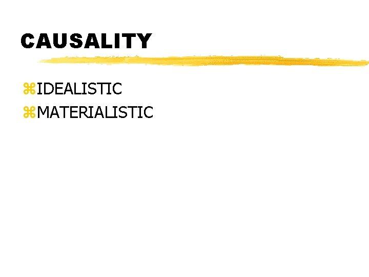 CAUSALITY z. IDEALISTIC z. MATERIALISTIC