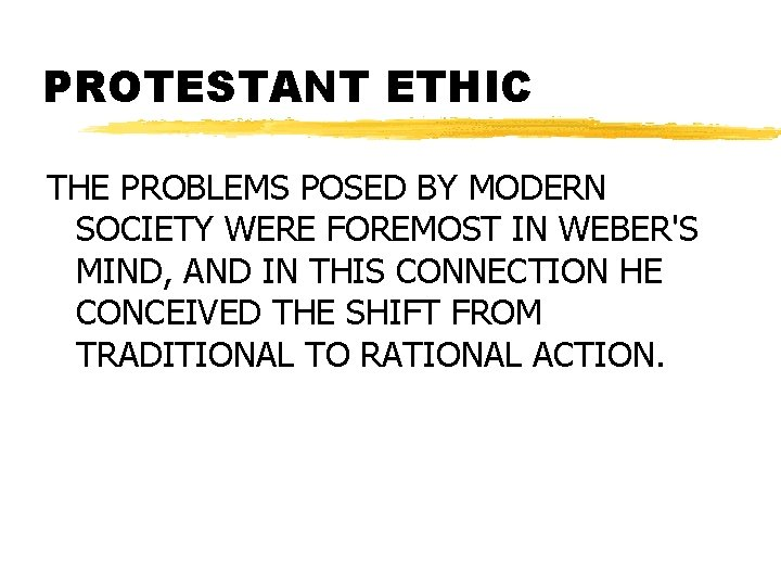 PROTESTANT ETHIC THE PROBLEMS POSED BY MODERN SOCIETY WERE FOREMOST IN WEBER'S MIND, AND