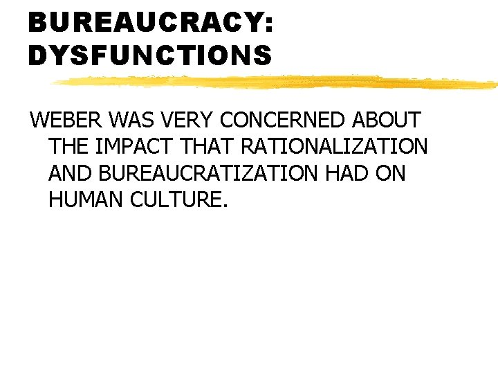 BUREAUCRACY: DYSFUNCTIONS WEBER WAS VERY CONCERNED ABOUT THE IMPACT THAT RATIONALIZATION AND BUREAUCRATIZATION HAD