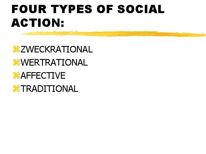 FOUR TYPES OF SOCIAL ACTION: z. ZWECKRATIONAL z. WERTRATIONAL z. AFFECTIVE z. TRADITIONAL