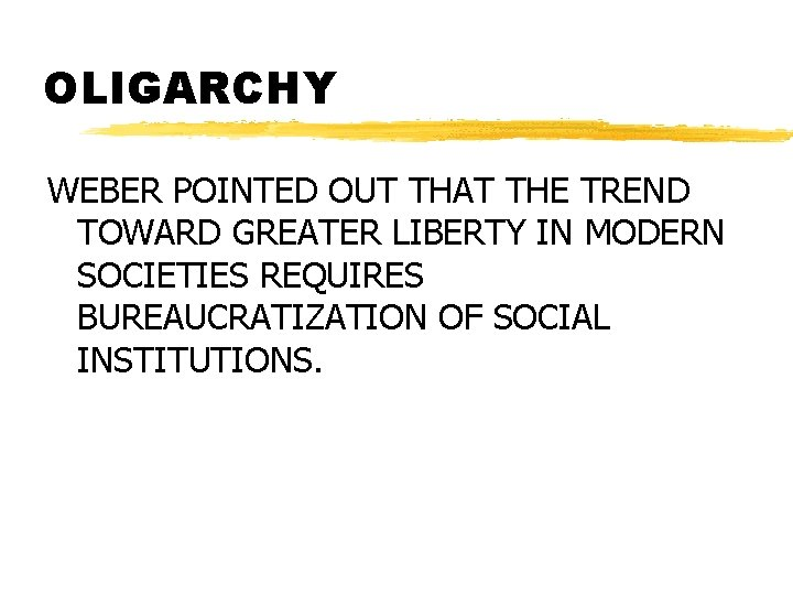 OLIGARCHY WEBER POINTED OUT THAT THE TREND TOWARD GREATER LIBERTY IN MODERN SOCIETIES REQUIRES