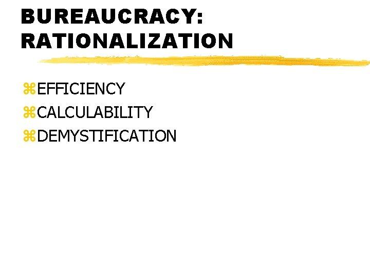 BUREAUCRACY: RATIONALIZATION z. EFFICIENCY z. CALCULABILITY z. DEMYSTIFICATION
