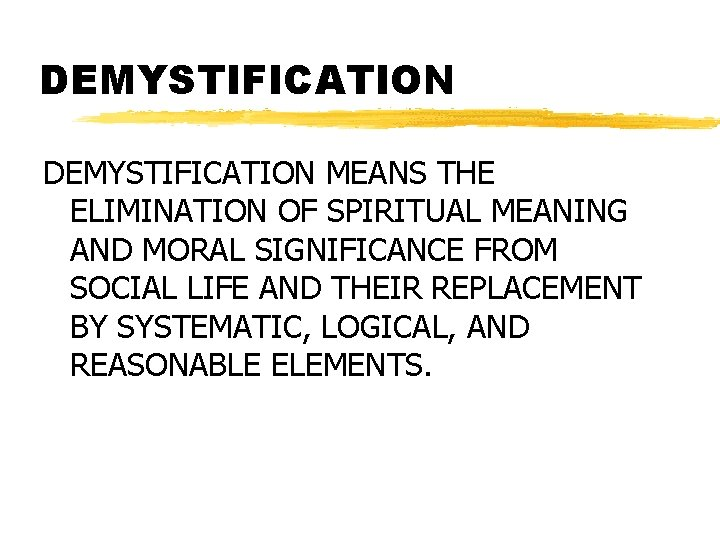 DEMYSTIFICATION MEANS THE ELIMINATION OF SPIRITUAL MEANING AND MORAL SIGNIFICANCE FROM SOCIAL LIFE AND