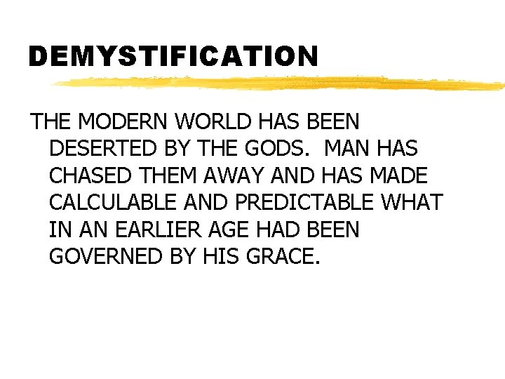 DEMYSTIFICATION THE MODERN WORLD HAS BEEN DESERTED BY THE GODS. MAN HAS CHASED THEM