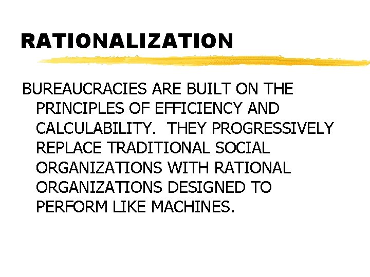 RATIONALIZATION BUREAUCRACIES ARE BUILT ON THE PRINCIPLES OF EFFICIENCY AND CALCULABILITY. THEY PROGRESSIVELY REPLACE