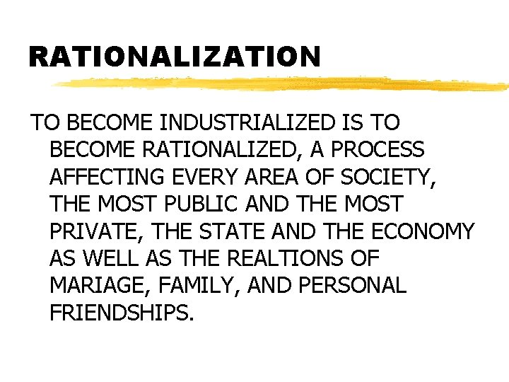 RATIONALIZATION TO BECOME INDUSTRIALIZED IS TO BECOME RATIONALIZED, A PROCESS AFFECTING EVERY AREA OF