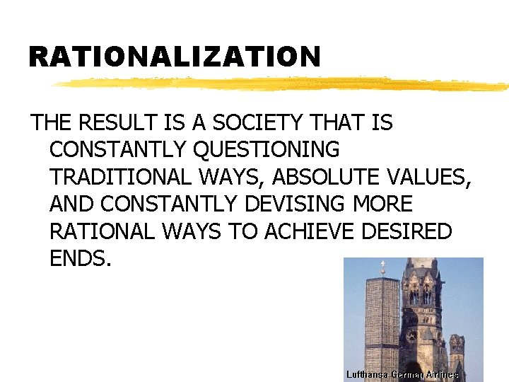 RATIONALIZATION THE RESULT IS A SOCIETY THAT IS CONSTANTLY QUESTIONING TRADITIONAL WAYS, ABSOLUTE VALUES,