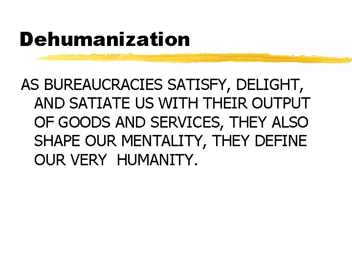 Dehumanization AS BUREAUCRACIES SATISFY, DELIGHT, AND SATIATE US WITH THEIR OUTPUT OF GOODS AND