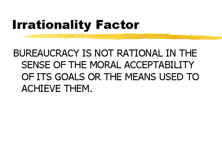 Irrationality Factor BUREAUCRACY IS NOT RATIONAL IN THE SENSE OF THE MORAL ACCEPTABILITY OF