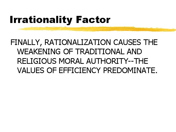 Irrationality Factor FINALLY, RATIONALIZATION CAUSES THE WEAKENING OF TRADITIONAL AND RELIGIOUS MORAL AUTHORITY--THE VALUES
