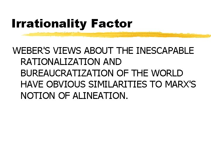 Irrationality Factor WEBER'S VIEWS ABOUT THE INESCAPABLE RATIONALIZATION AND BUREAUCRATIZATION OF THE WORLD HAVE
