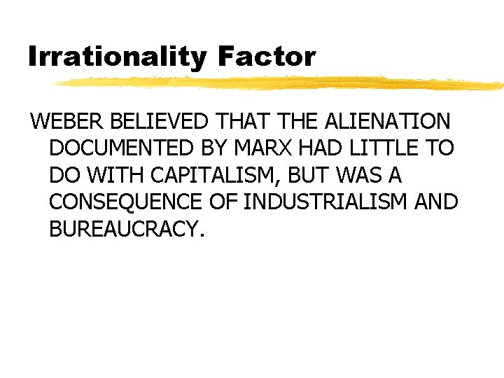 Irrationality Factor WEBER BELIEVED THAT THE ALIENATION DOCUMENTED BY MARX HAD LITTLE TO DO