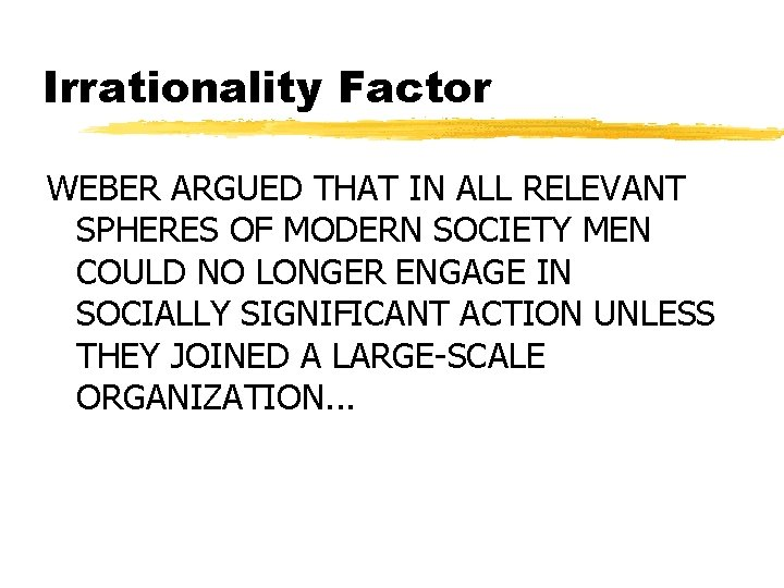 Irrationality Factor WEBER ARGUED THAT IN ALL RELEVANT SPHERES OF MODERN SOCIETY MEN COULD