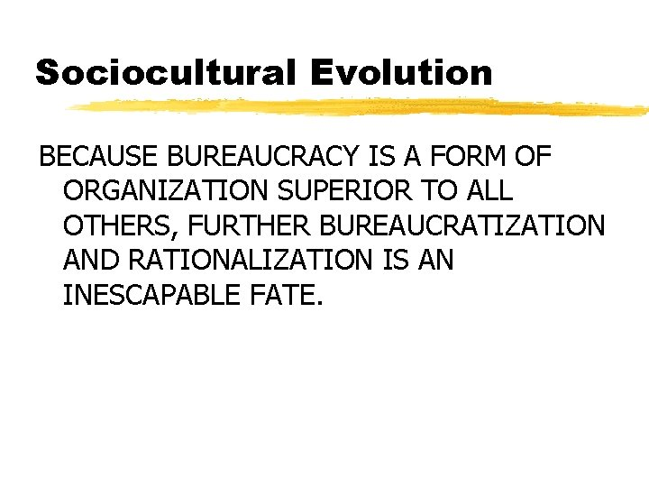 Sociocultural Evolution BECAUSE BUREAUCRACY IS A FORM OF ORGANIZATION SUPERIOR TO ALL OTHERS, FURTHER