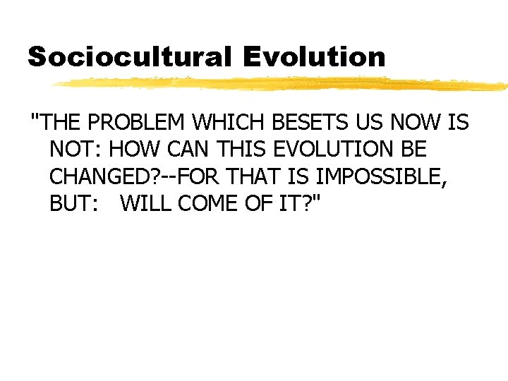 """Sociocultural Evolution """"THE PROBLEM WHICH BESETS US NOW IS NOT: HOW CAN THIS EVOLUTION"""