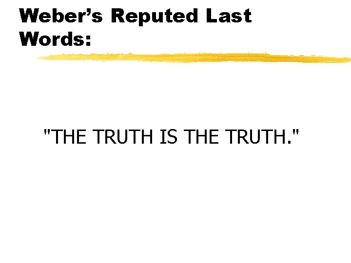 """Weber's Reputed Last Words: """"THE TRUTH IS THE TRUTH. """""""