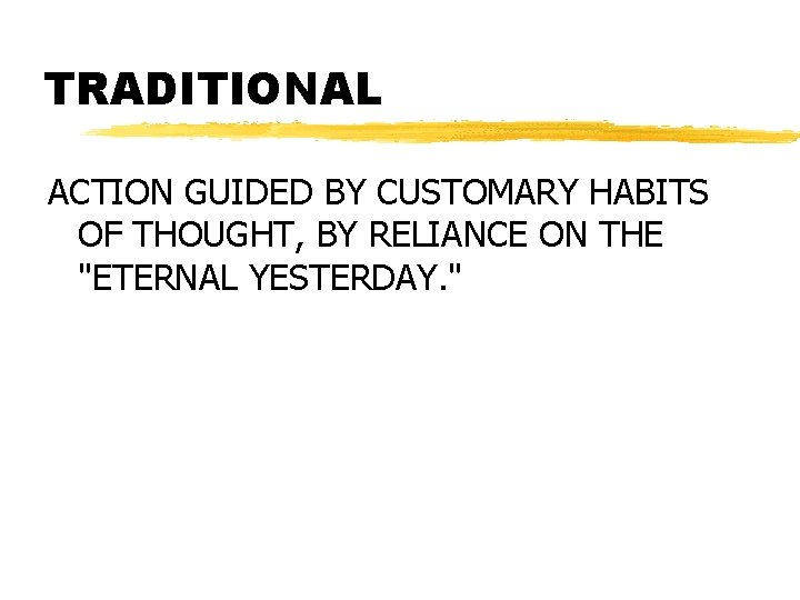 """TRADITIONAL ACTION GUIDED BY CUSTOMARY HABITS OF THOUGHT, BY RELIANCE ON THE """"ETERNAL YESTERDAY."""