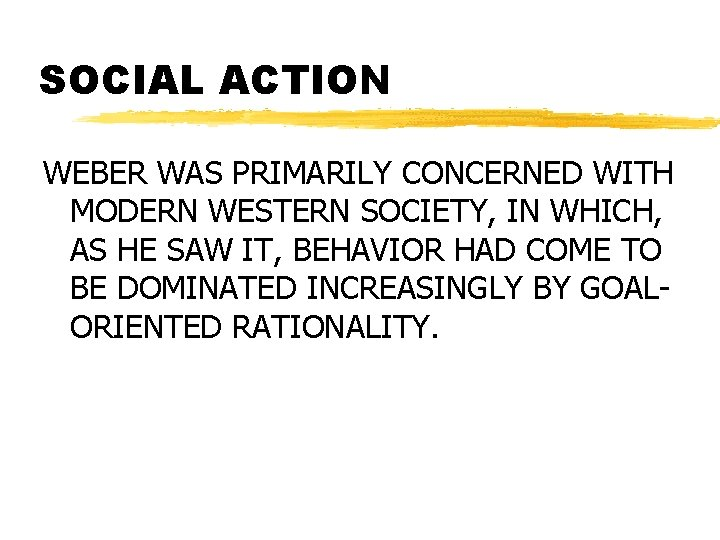SOCIAL ACTION WEBER WAS PRIMARILY CONCERNED WITH MODERN WESTERN SOCIETY, IN WHICH, AS HE