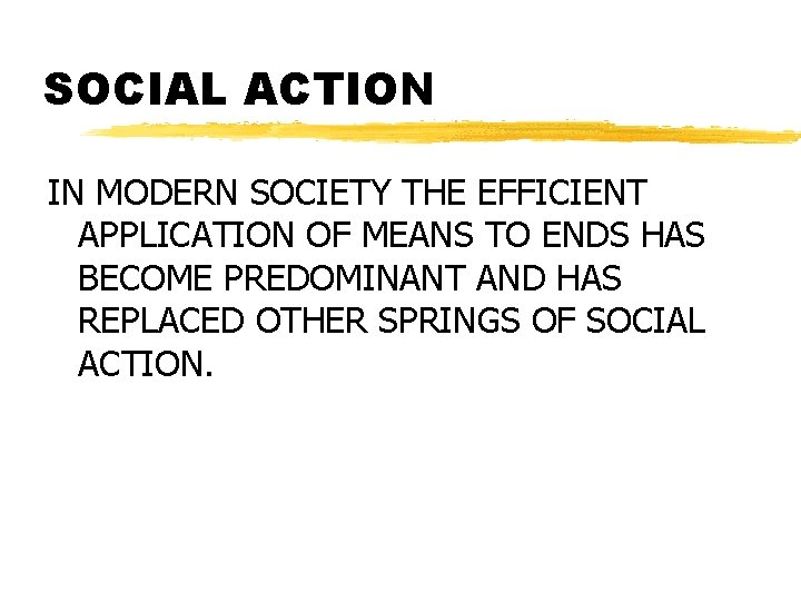 SOCIAL ACTION IN MODERN SOCIETY THE EFFICIENT APPLICATION OF MEANS TO ENDS HAS BECOME
