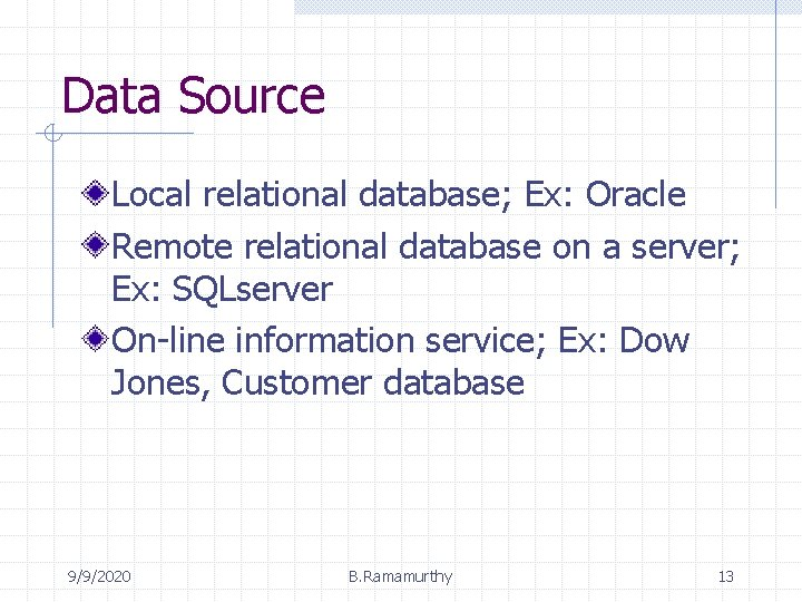 Data Source Local relational database; Ex: Oracle Remote relational database on a server; Ex: