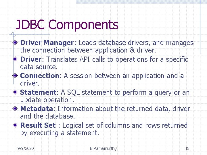 JDBC Components Driver Manager: Loads database drivers, and manages the connection between application &