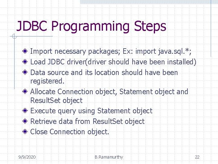 JDBC Programming Steps Import necessary packages; Ex: import java. sql. *; Load JDBC driver(driver