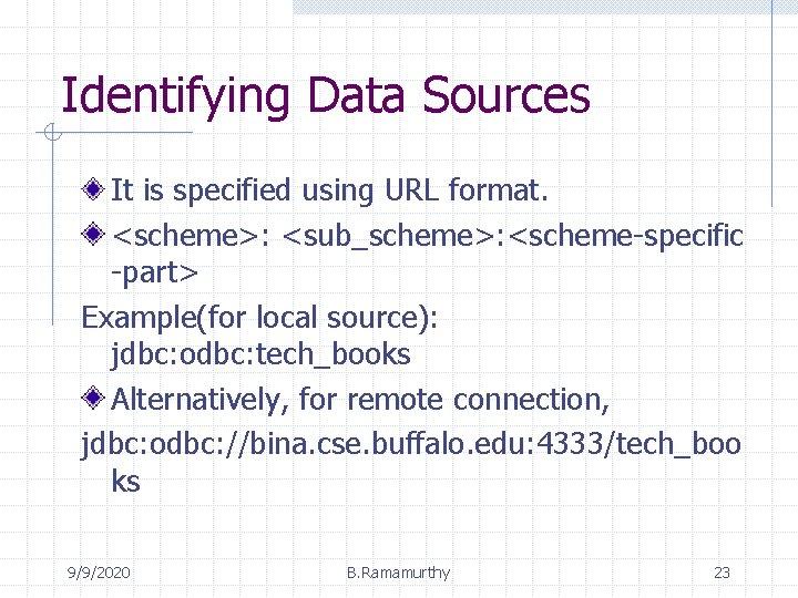 Identifying Data Sources It is specified using URL format. <scheme>: <sub_scheme>: <scheme-specific -part> Example(for