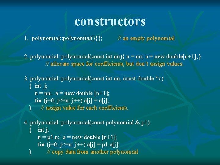 constructors 1. polynomial: : polynomial(){}; // an empty polynomial 2. polynomial: : polynomial(const int