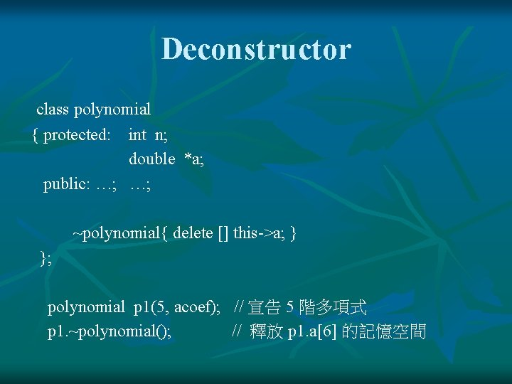 Deconstructor class polynomial { protected: int n; double *a; public: …; …; ~polynomial{ delete