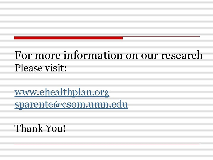 For more information on our research Please visit: www. ehealthplan. org sparente@csom. umn. edu