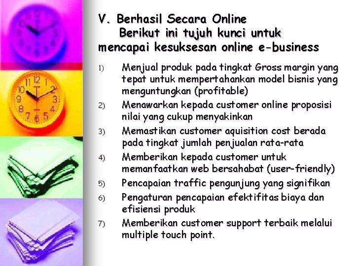V. Berhasil Secara Online Berikut ini tujuh kunci untuk mencapai kesuksesan online e-business 1)