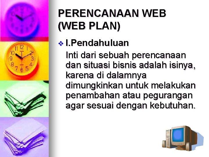 PERENCANAAN WEB (WEB PLAN) v I. Pendahuluan Inti dari sebuah perencanaan dan situasi bisnis