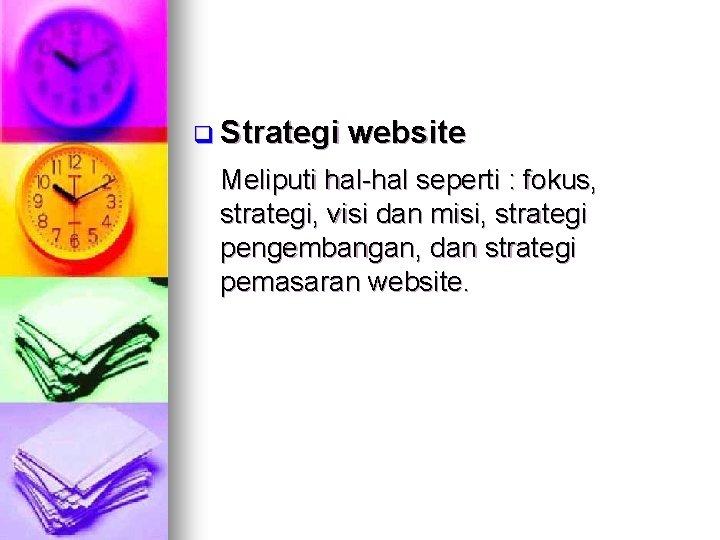 q Strategi website Meliputi hal-hal seperti : fokus, strategi, visi dan misi, strategi pengembangan,