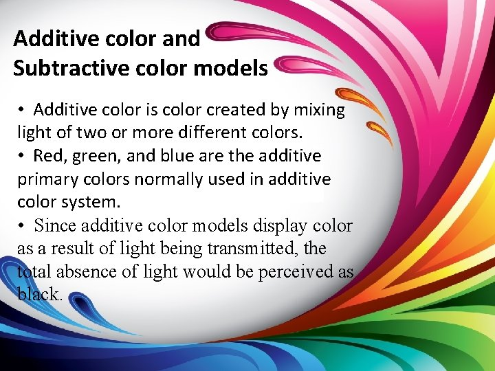 Additive color and Subtractive color models • Additive color is color created by mixing