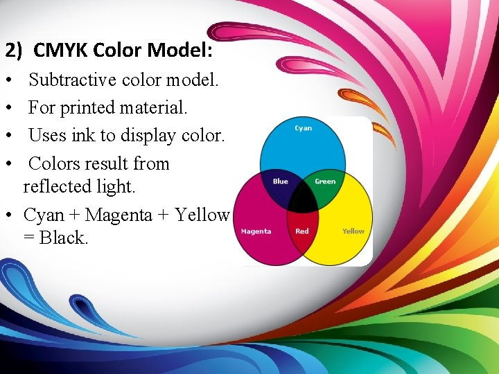 2) CMYK Color Model: • • Subtractive color model. For printed material. Uses ink