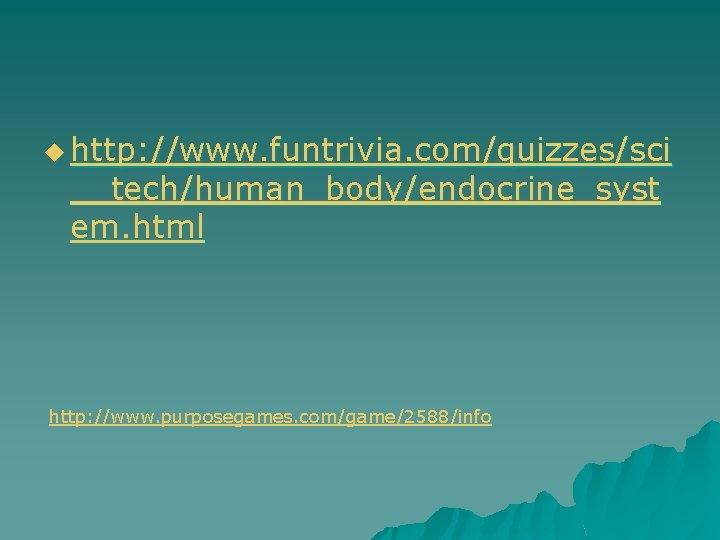 u http: //www. funtrivia. com/quizzes/sci __tech/human_body/endocrine_syst em. html http: //www. purposegames. com/game/2588/info