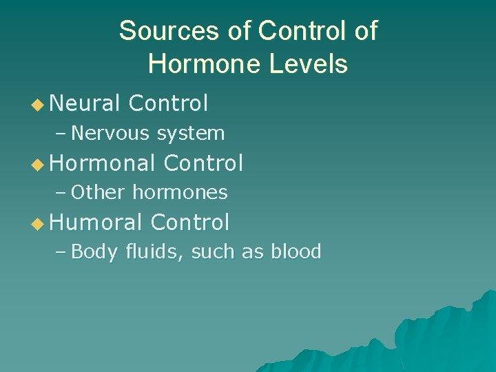 Sources of Control of Hormone Levels u Neural Control – Nervous system u Hormonal
