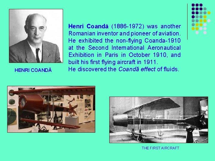 HENRI COANDĂ Henri Coandă (1886 -1972) was another Romanian inventor and pioneer of aviation.