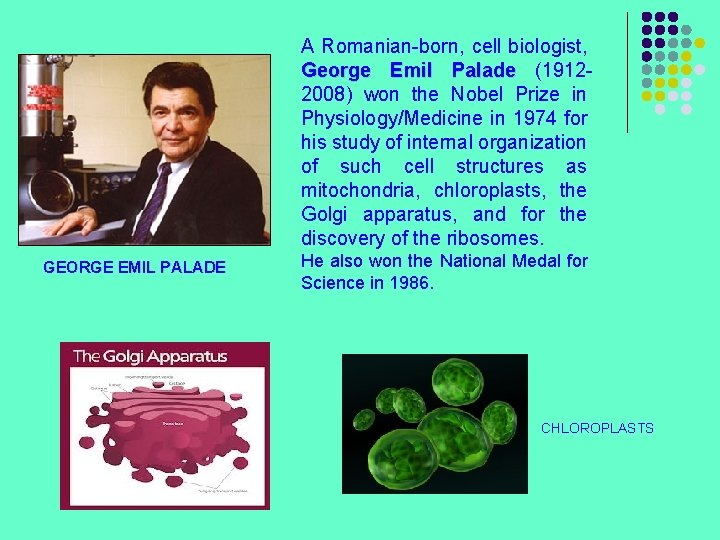 A Romanian-born, cell biologist, George Emil Palade (19122008) won the Nobel Prize in Physiology/Medicine