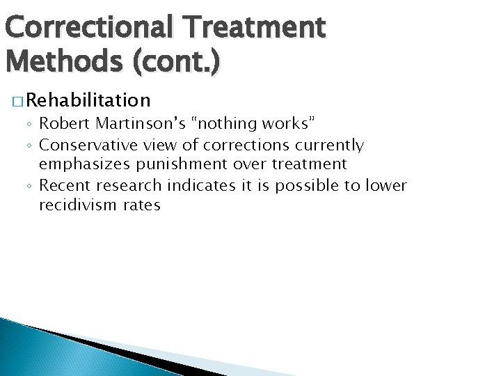"Correctional Treatment Methods (cont. ) � Rehabilitation ◦ Robert Martinson's ""nothing works"" ◦ Conservative"
