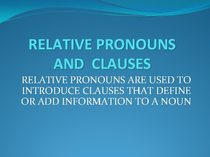 RELATIVE PRONOUNS AND CLAUSES RELATIVE PRONOUNS ARE USED TO INTRODUCE CLAUSES THAT DEFINE OR