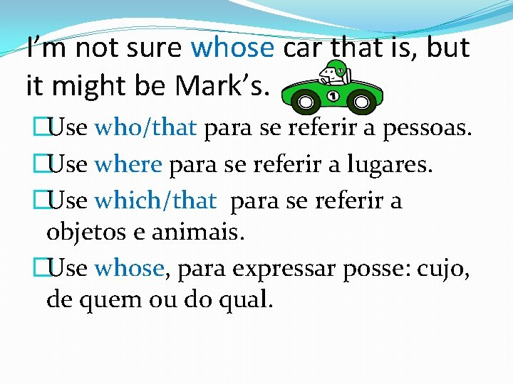 I'm not sure whose car that is, but it might be Mark's. �Use who/that