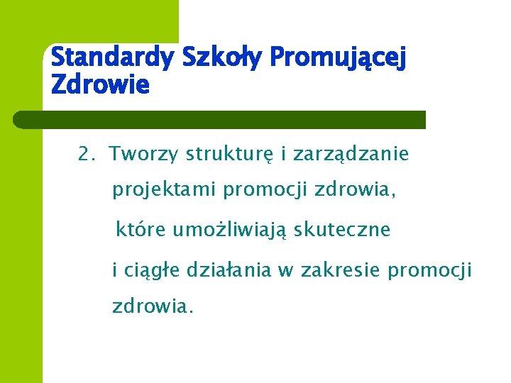 Standardy Szkoły Promującej Zdrowie 2. Tworzy strukturę i zarządzanie projektami promocji zdrowia, które umożliwiają
