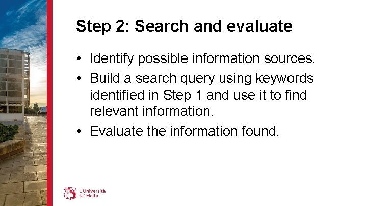 Step 2: Search and evaluate • Identify possible information sources. • Build a search