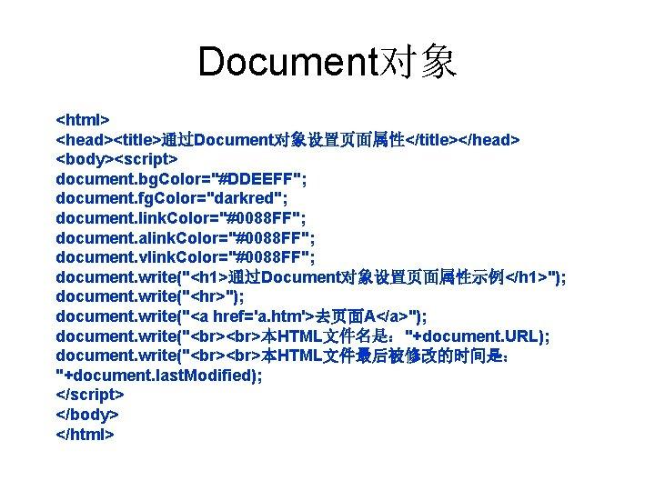 "Document对象 <html> <head><title>通过Document对象设置页面属性</title></head> <body><script> document. bg. Color=""#DDEEFF""; document. fg. Color=""darkred""; document. link. Color=""#0088 FF"";"