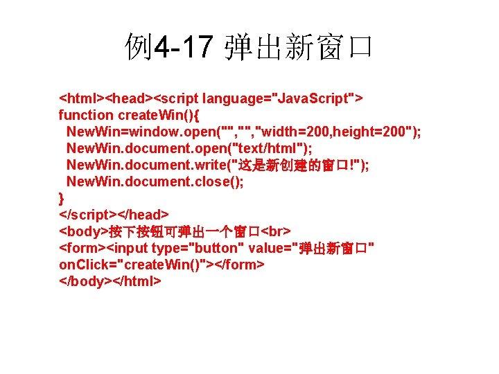 "例4 -17 弹出新窗口 <html><head><script language=""Java. Script""> function create. Win(){ New. Win=window. open("""", ""width=200, height=200"");"