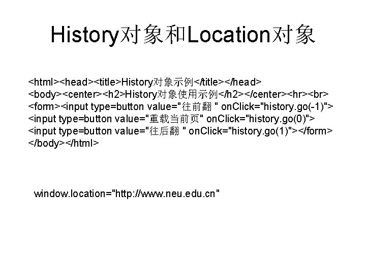 "History对象和Location对象 <html><head><title>History对象示例</title></head> <body><center><h 2>History对象使用示例</h 2></center><hr> <form><input type=button value=""往前翻 "" on. Click=""history. go(-1)""> <input type=button"